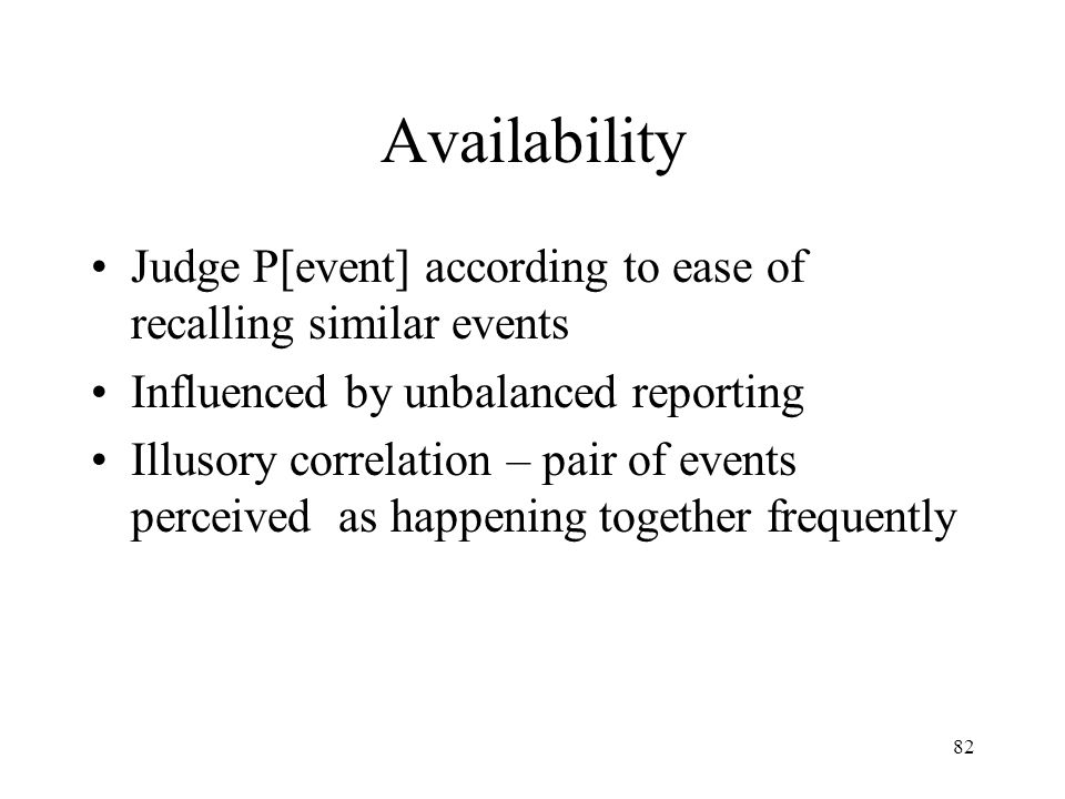 Availability Judge P[event] according to ease of recalling similar events. Influenced by unbalanced reporting.